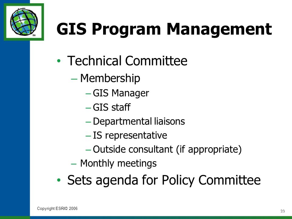 Copyright ESRI© 2006 23 GIS Program Management Technical Committee – Membership – GIS Manager – GIS staff – Departmental liaisons – IS representative