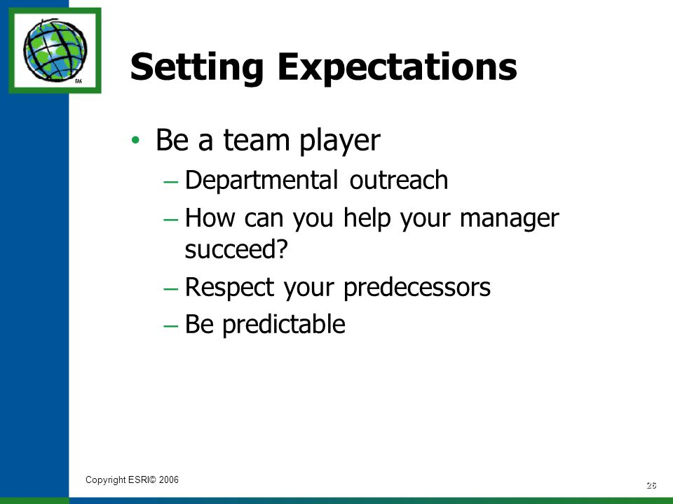 Copyright ESRI© 2006 26 Setting Expectations Be a team player – Departmental outreach – How can you help your manager succeed? – Respect your predeces