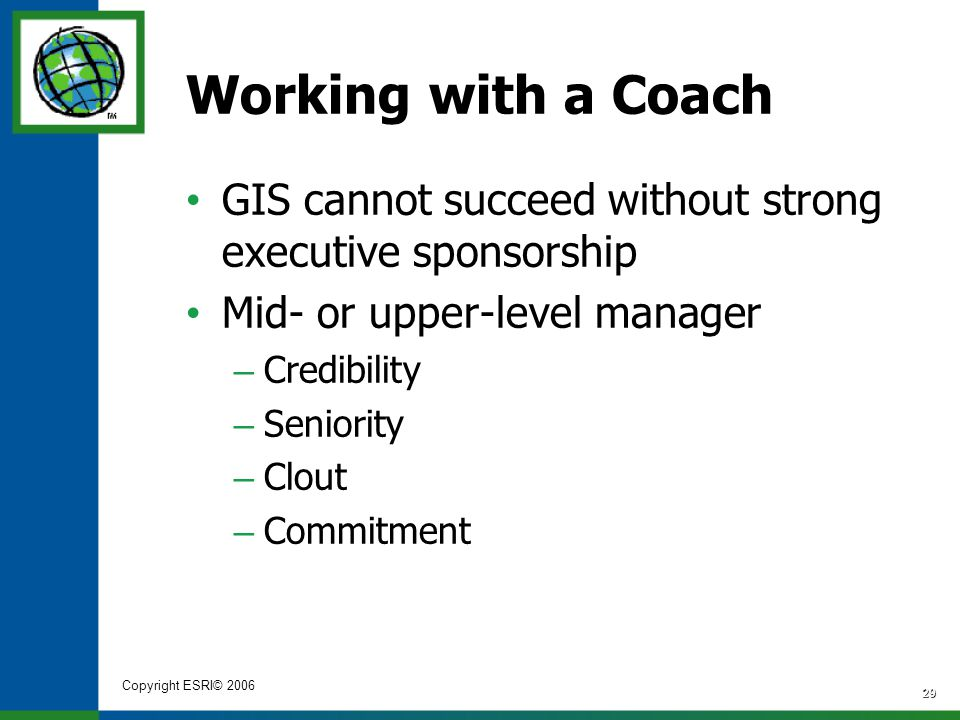 Copyright ESRI© 2006 29 Working with a Coach GIS cannot succeed without strong executive sponsorship Mid- or upper-level manager – Credibility – Senio
