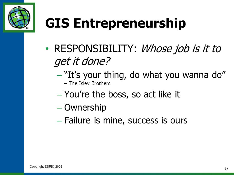 "Copyright ESRI© 2006 37 GIS Entrepreneurship RESPONSIBILITY: Whose job is it to get it done? – ""It's your thing, do what you wanna do"" – The Isley Bro"