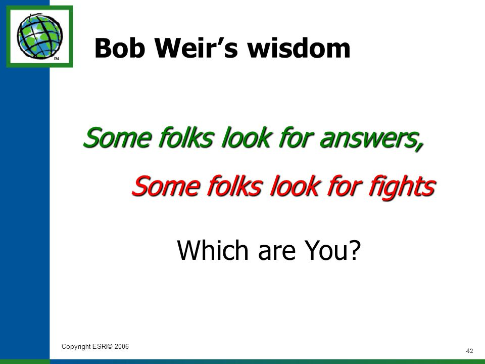 Copyright ESRI© 2006 42 Bob Weir's wisdom Some folks look for answers, Some folks look for fights Which are You?