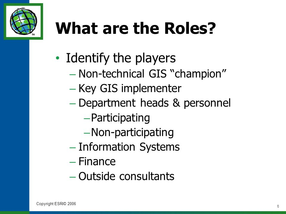 "Copyright ESRI© 2006 6 What are the Roles? Identify the players – Non-technical GIS ""champion"" – Key GIS implementer – Department heads & personnel –"