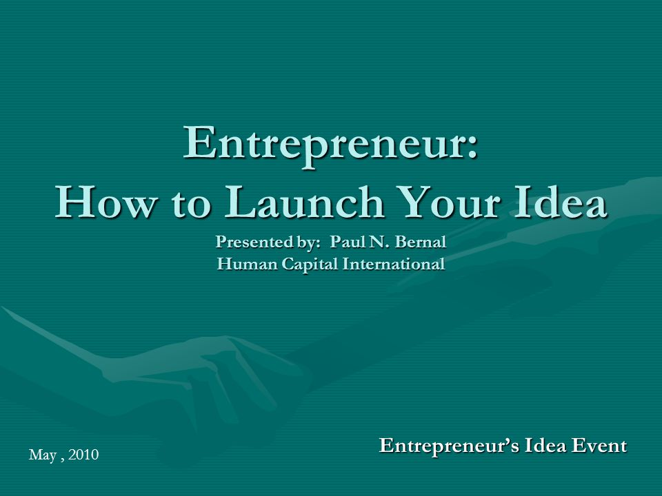 Entrepreneur: How to Launch Your Idea Presented by: Paul N.
