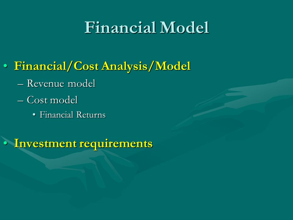 Financial Model Financial/Cost Analysis/ModelFinancial/Cost Analysis/Model –Revenue model –Cost model Financial ReturnsFinancial Returns Investment requirementsInvestment requirements