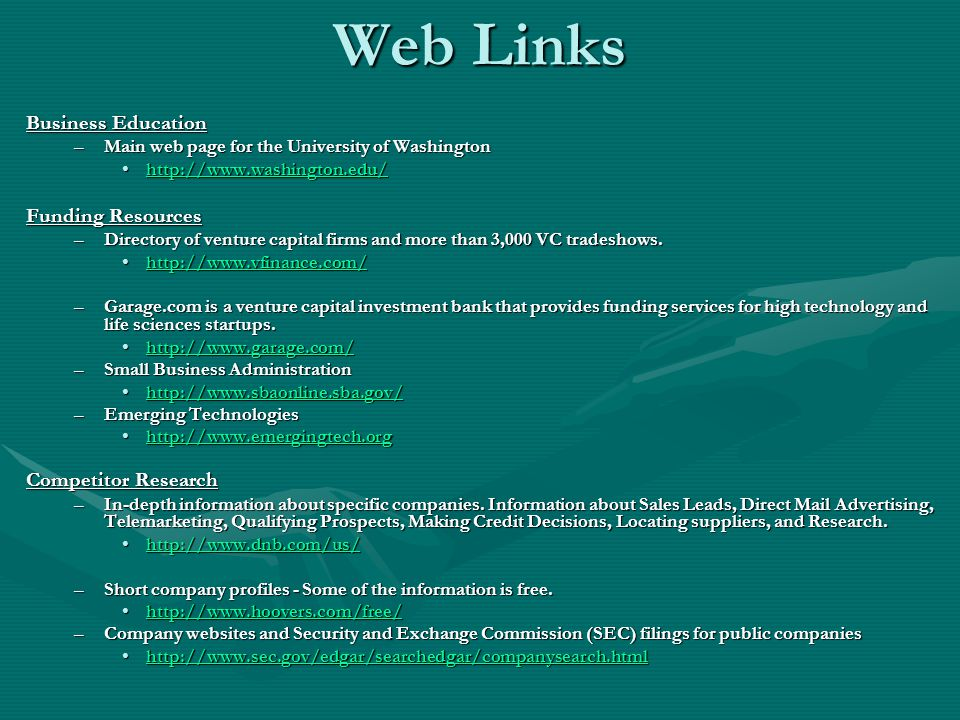 Web Links Business Education –Main web page for the University of Washington http://www.washington.edu/http://www.washington.edu/http://www.washington.edu/ Funding Resources –Directory of venture capital firms and more than 3,000 VC tradeshows.