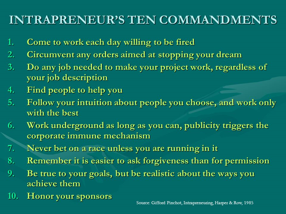 INTRAPRENEUR'S TEN COMMANDMENTS 1.C ome to work each day willing to be fired 2.C ircumvent any orders aimed at stopping your dream 3.D o any job needed to make your project work, regardless of your job description 4.F ind people to help you 5.F ollow your intuition about people you choose, and work only with the best 6.W ork underground as long as you can, publicity triggers the corporate immune mechanism 7.N ever bet on a race unless you are running in it 8.R emember it is easier to ask forgiveness than for permission 9.B e true to your goals, but be realistic about the ways you achieve them 10.H onor your sponsors Source: Gifford Pinchot, Intrapreneuring, Harper & Row, 1985