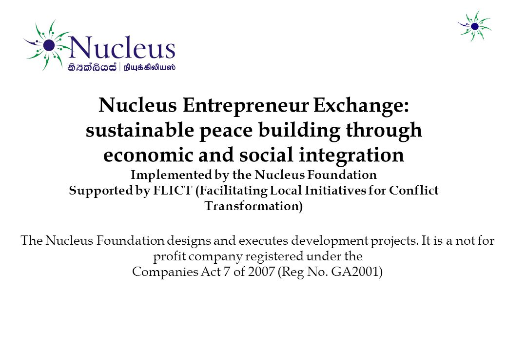 Nucleus Entrepreneur Exchange: sustainable peace building through economic and social integration Implemented by the Nucleus Foundation Supported by FLICT (Facilitating Local Initiatives for Conflict Transformation) The Nucleus Foundation designs and executes development projects.