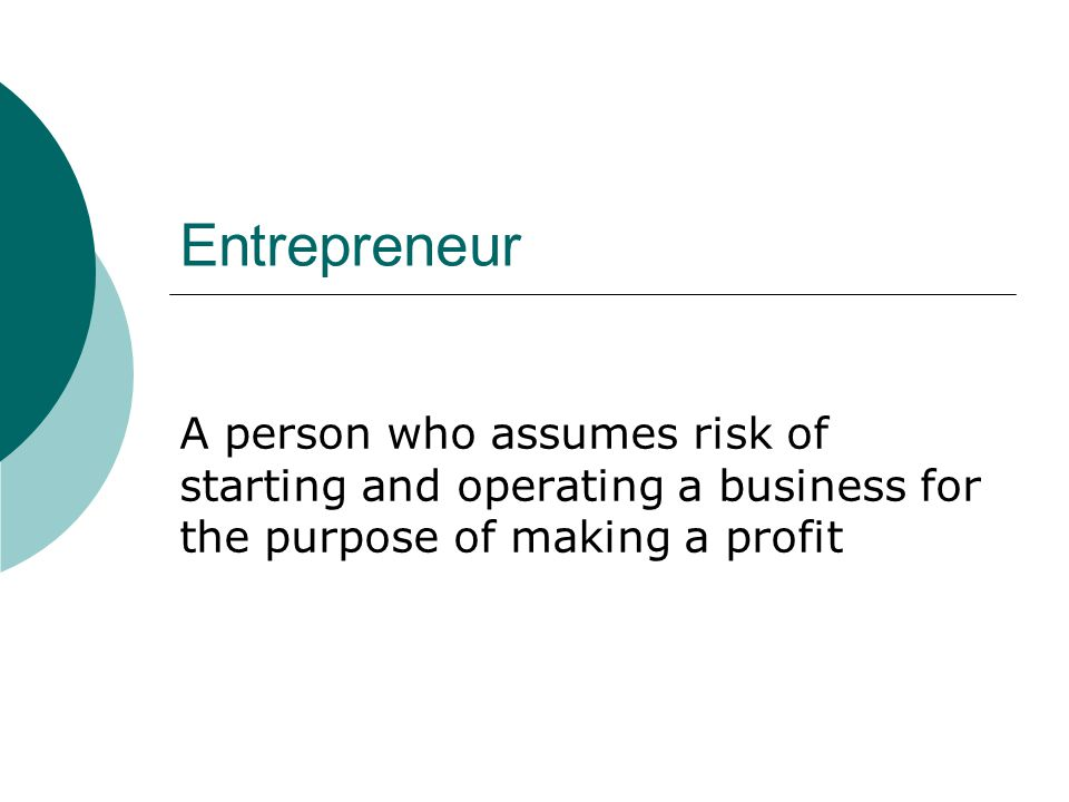 Entrepreneur A person who assumes risk of starting and operating a business for the purpose of making a profit