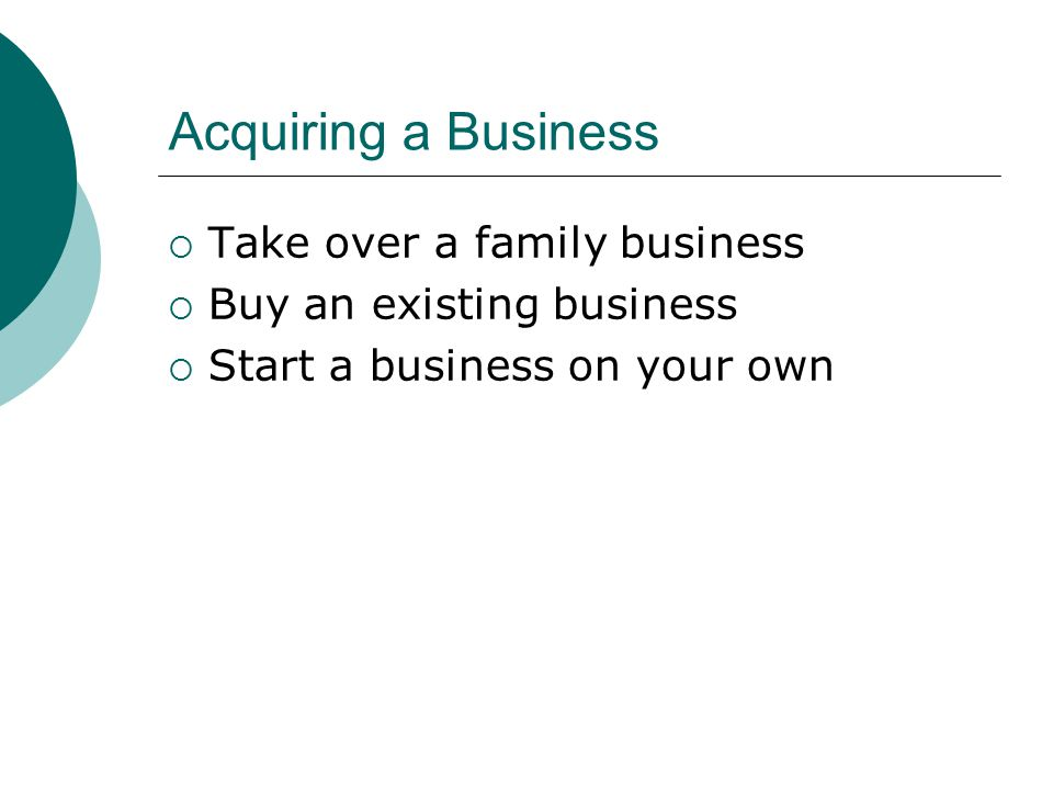 Acquiring a Business  Take over a family business  Buy an existing business  Start a business on your own