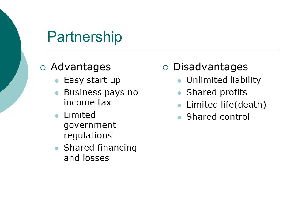 Partnership  Advantages Easy start up Business pays no income tax Limited government regulations Shared financing and losses  Disadvantages Unlimite