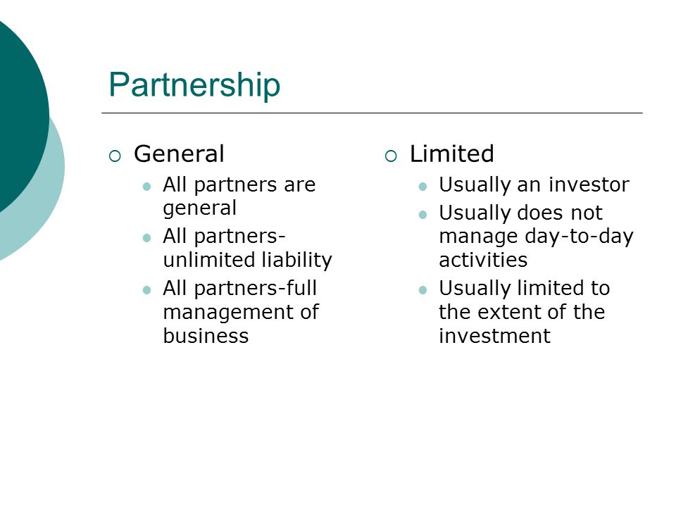 Partnership  General All partners are general All partners- unlimited liability All partners-full management of business  Limited Usually an investo