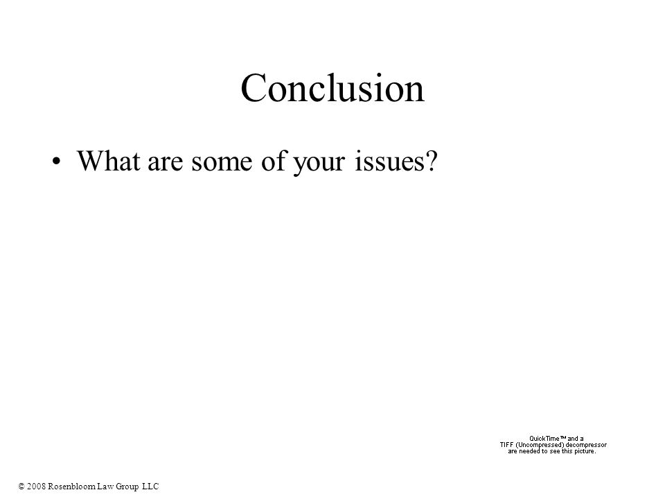 © 2008 Rosenbloom Law Group LLC Conclusion What are some of your issues?