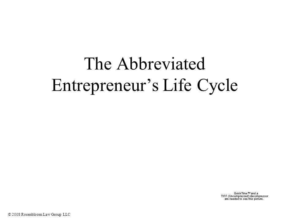 © 2008 Rosenbloom Law Group LLC The Abbreviated Entrepreneur's Life Cycle