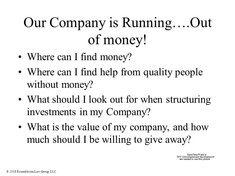 © 2008 Rosenbloom Law Group LLC Our Company is Running….Out of money.