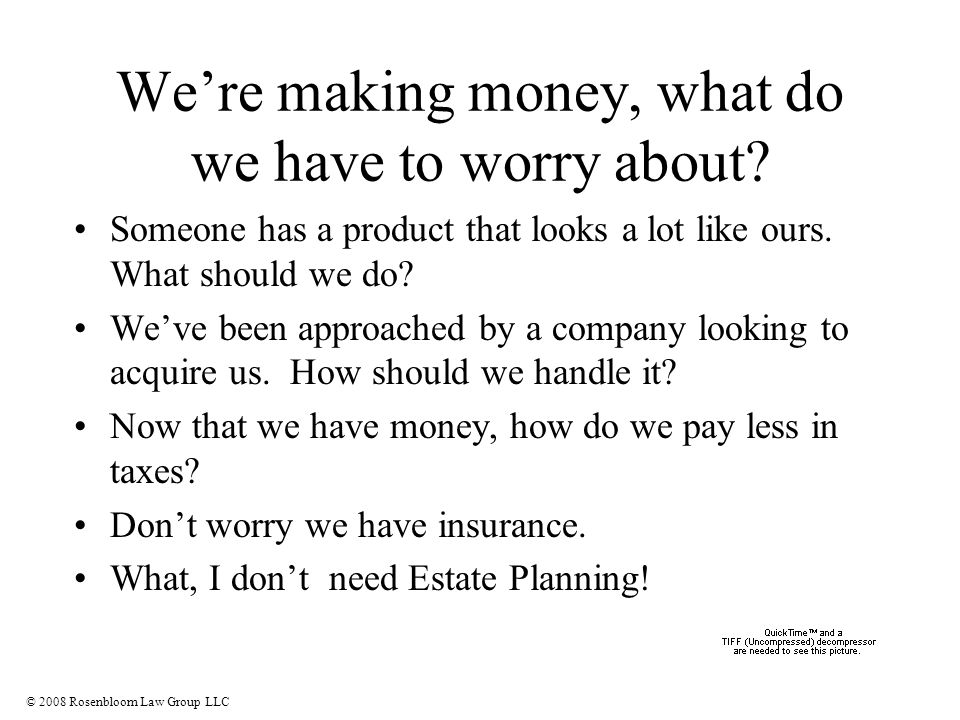 © 2008 Rosenbloom Law Group LLC We're making money, what do we have to worry about.