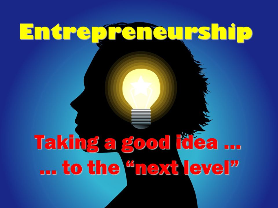 Entrepreneurship Taking a good idea … … to the next level