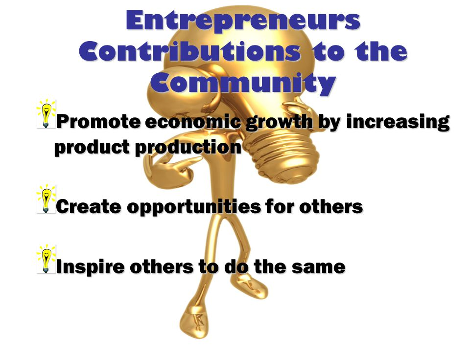 Entrepreneurs Contributions to the Community Promote economic growth by increasing product production Create opportunities for others Inspire others to do the same