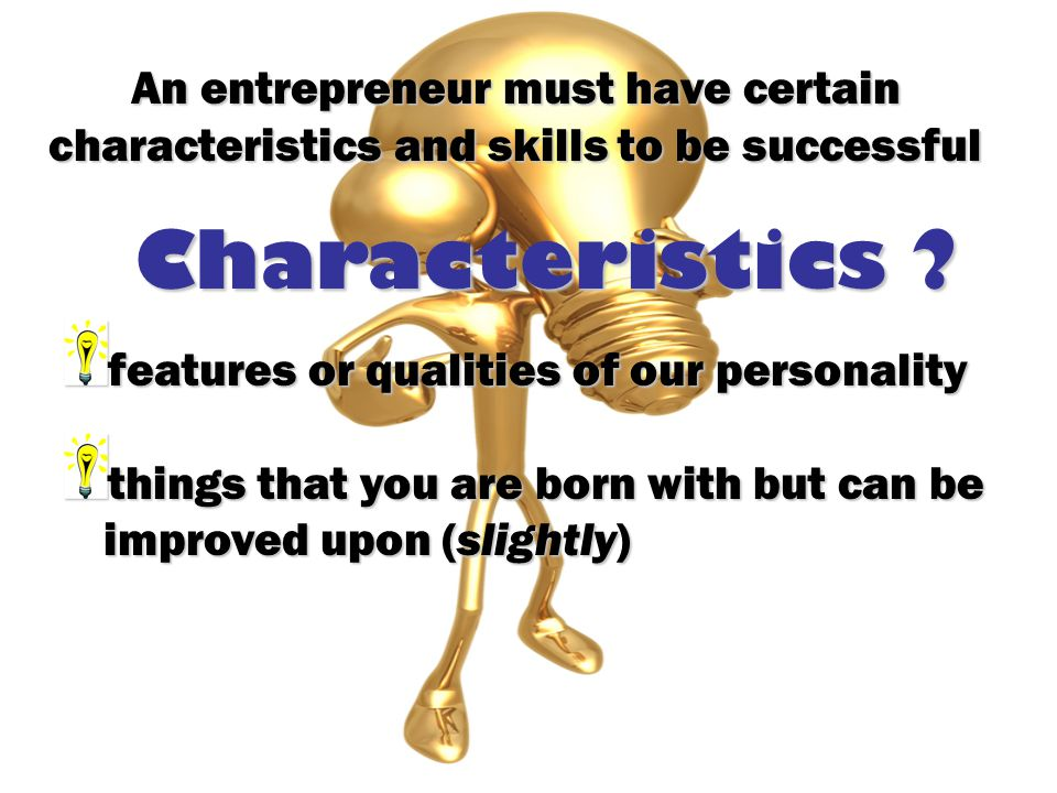 Characteristics ? features or qualities of our personality things that you are born with but can be improved upon (slightly) An entrepreneur must have