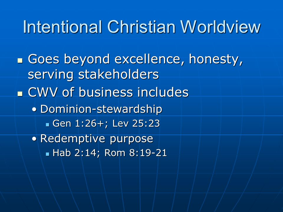 Intentional Christian Worldview Goes beyond excellence, honesty, serving stakeholders Goes beyond excellence, honesty, serving stakeholders CWV of business includes CWV of business includes Dominion-stewardshipDominion-stewardship Gen 1:26+; Lev 25:23 Gen 1:26+; Lev 25:23 Redemptive purposeRedemptive purpose Hab 2:14; Rom 8:19-21 Hab 2:14; Rom 8:19-21