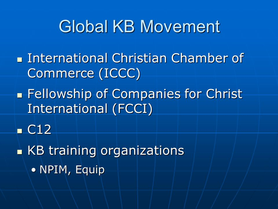 Global KB Movement International Christian Chamber of Commerce (ICCC) International Christian Chamber of Commerce (ICCC) Fellowship of Companies for Christ International (FCCI) Fellowship of Companies for Christ International (FCCI) C12 C12 KB training organizations KB training organizations NPIM, EquipNPIM, Equip