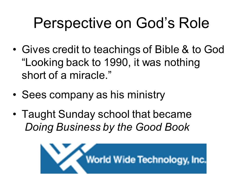 Perspective on God's Role Gives credit to teachings of Bible & to God Looking back to 1990, it was nothing short of a miracle. Sees company as his ministry Taught Sunday school that became Doing Business by the Good Book