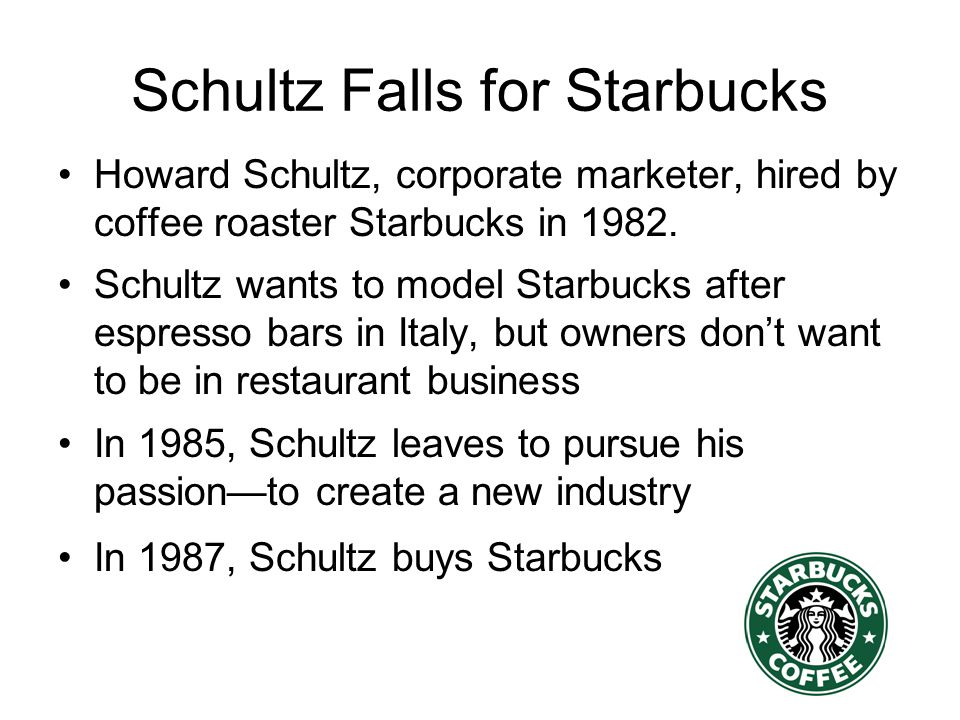 Growth Timeline 1971--First store in Seattle 1985--six stores, Schultz leaves Starbucks 1987--Schultz buys out Starbucks for $3.8M 1992--IPO, 165 stores 2007 –13,000 stores in 40 countries –opening five new stores daily –$8B revenue; 145,000 employees
