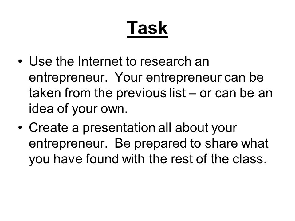 Task Use the Internet to research an entrepreneur. Your entrepreneur can be taken from the previous list – or can be an idea of your own. Create a pre