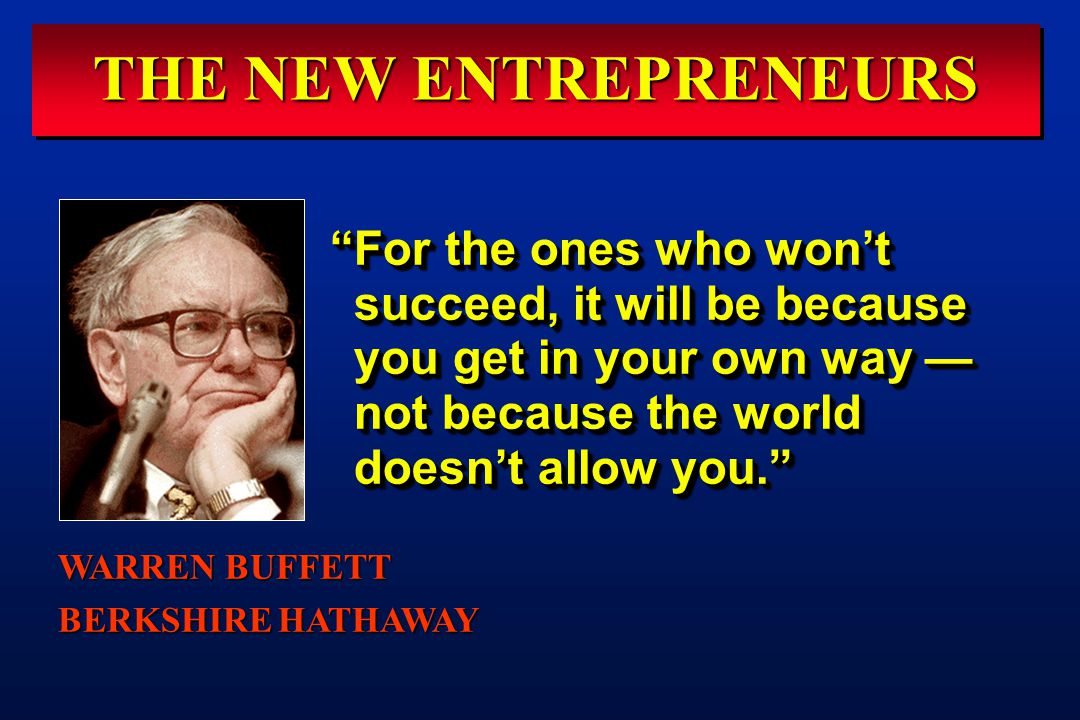 THE NEW ENTREPRENEURS For the ones who won't succeed, it will be because you get in your own way — not because the world doesn't allow you. WARREN BUFFETT BERKSHIRE HATHAWAY