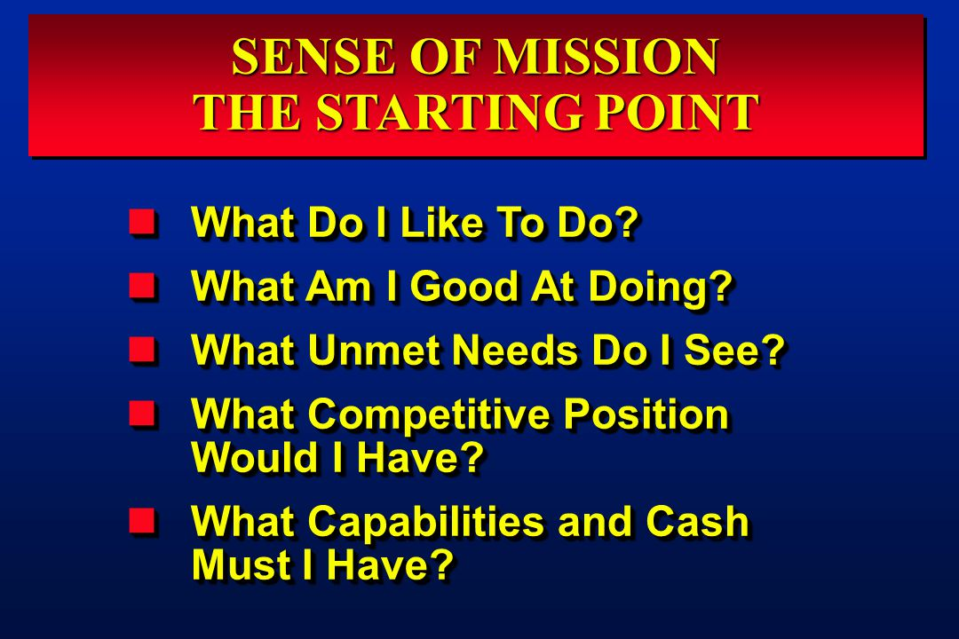 SENSE OF MISSION THE STARTING POINT SENSE OF MISSION THE STARTING POINT What Do I Like To Do? What Do I Like To Do? What Am I Good At Doing? What Am I