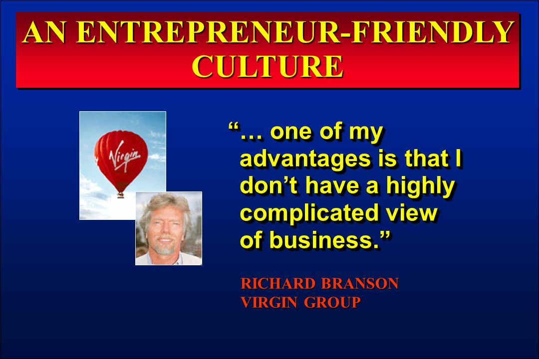 AN ENTREPRENEUR-FRIENDLY CULTURE … one of my advantages is that I don't have a highly complicated view of business. RICHARD BRANSON VIRGIN GROUP
