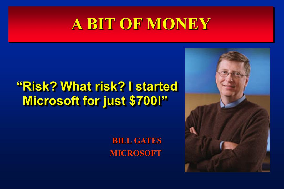 A BIT OF MONEY Risk What risk I started Microsoft for just $700! BILL GATES MICROSOFT