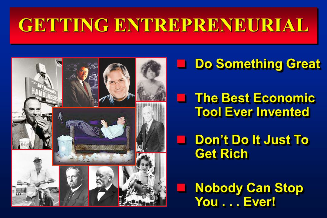 GETTING ENTREPRENEURIAL Do Something Great Do Something Great The Best Economic Tool Ever Invented The Best Economic Tool Ever Invented Don't Do It Just To Get Rich Don't Do It Just To Get Rich Nobody Can Stop You...