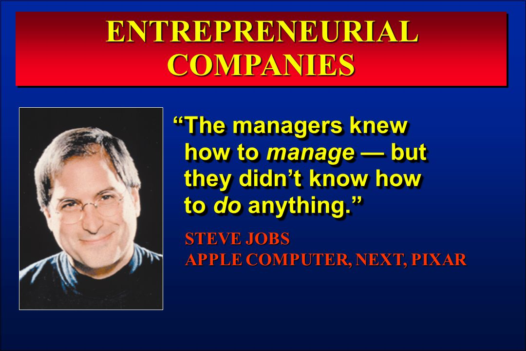 "ENTREPRENEURIAL COMPANIES ""The managers knew how to manage — but they didn't know how to do anything."" STEVE JOBS APPLE COMPUTER, NEXT, PIXAR"