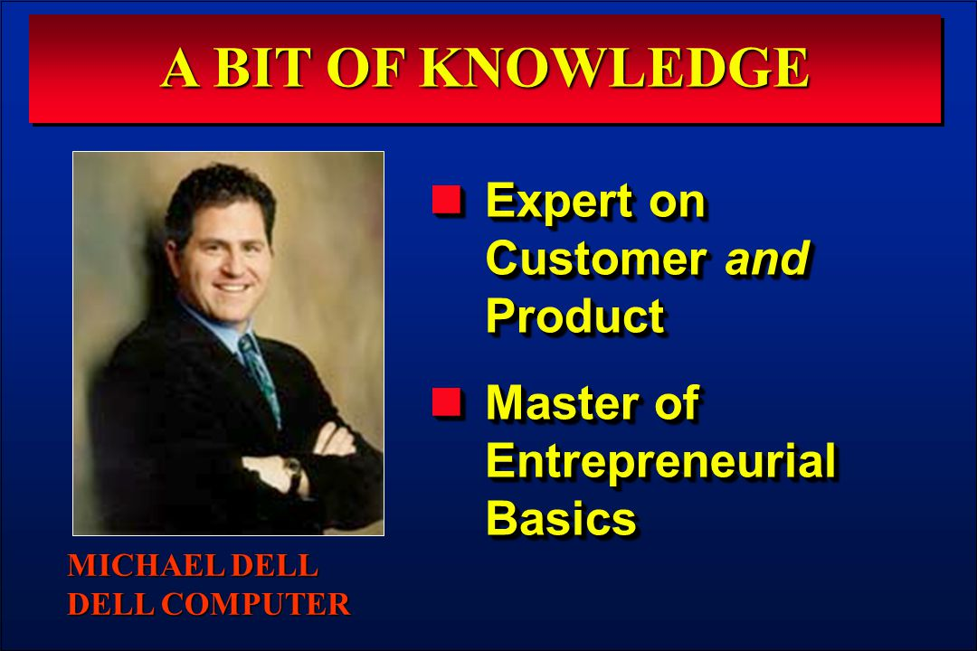 A BIT OF KNOWLEDGE Expert on Customer and Product Expert on Customer and Product Master of Entrepreneurial Basics Master of Entrepreneurial Basics Expert on Customer and Product Expert on Customer and Product Master of Entrepreneurial Basics Master of Entrepreneurial Basics MICHAEL DELL DELL COMPUTER