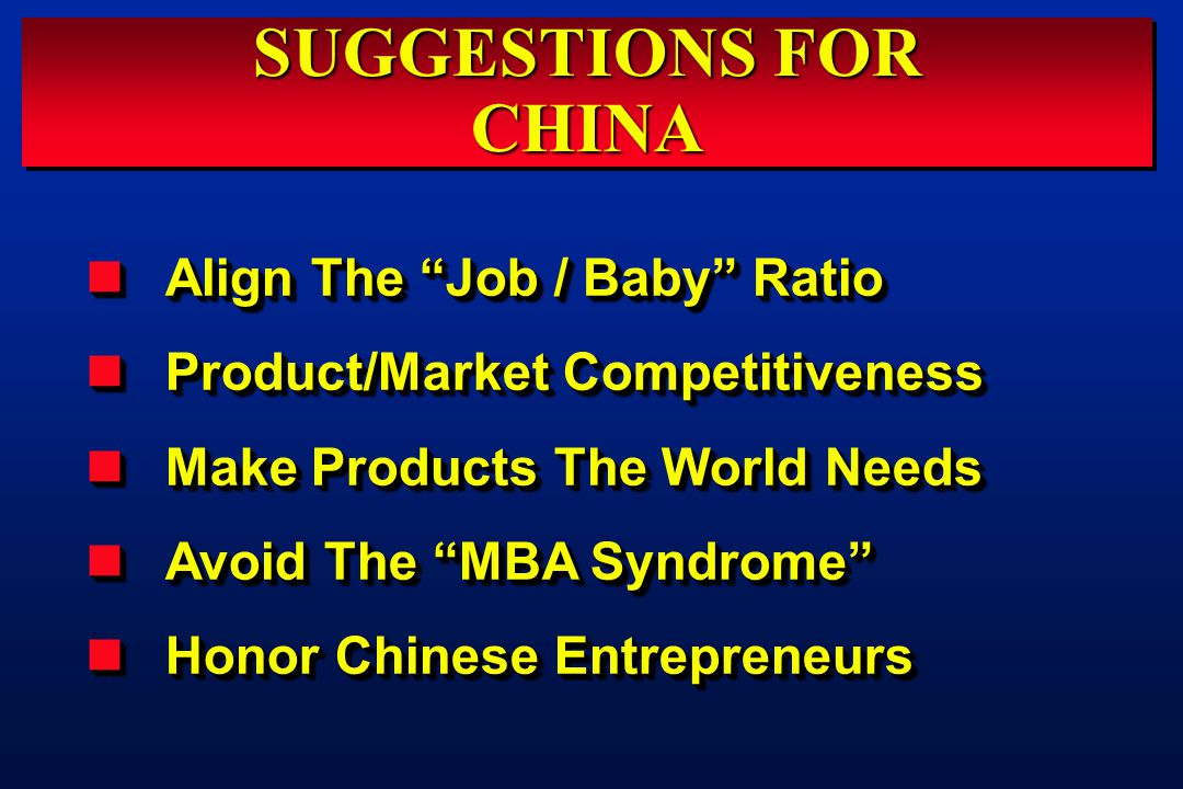 SUGGESTIONS FOR CHINA CHINA Align The Job / Baby Ratio Align The Job / Baby Ratio Product/Market Competitiveness Product/Market Competitiveness Make Products The World Needs Make Products The World Needs Avoid The MBA Syndrome Avoid The MBA Syndrome Honor Chinese Entrepreneurs Honor Chinese Entrepreneurs Align The Job / Baby Ratio Align The Job / Baby Ratio Product/Market Competitiveness Product/Market Competitiveness Make Products The World Needs Make Products The World Needs Avoid The MBA Syndrome Avoid The MBA Syndrome Honor Chinese Entrepreneurs Honor Chinese Entrepreneurs