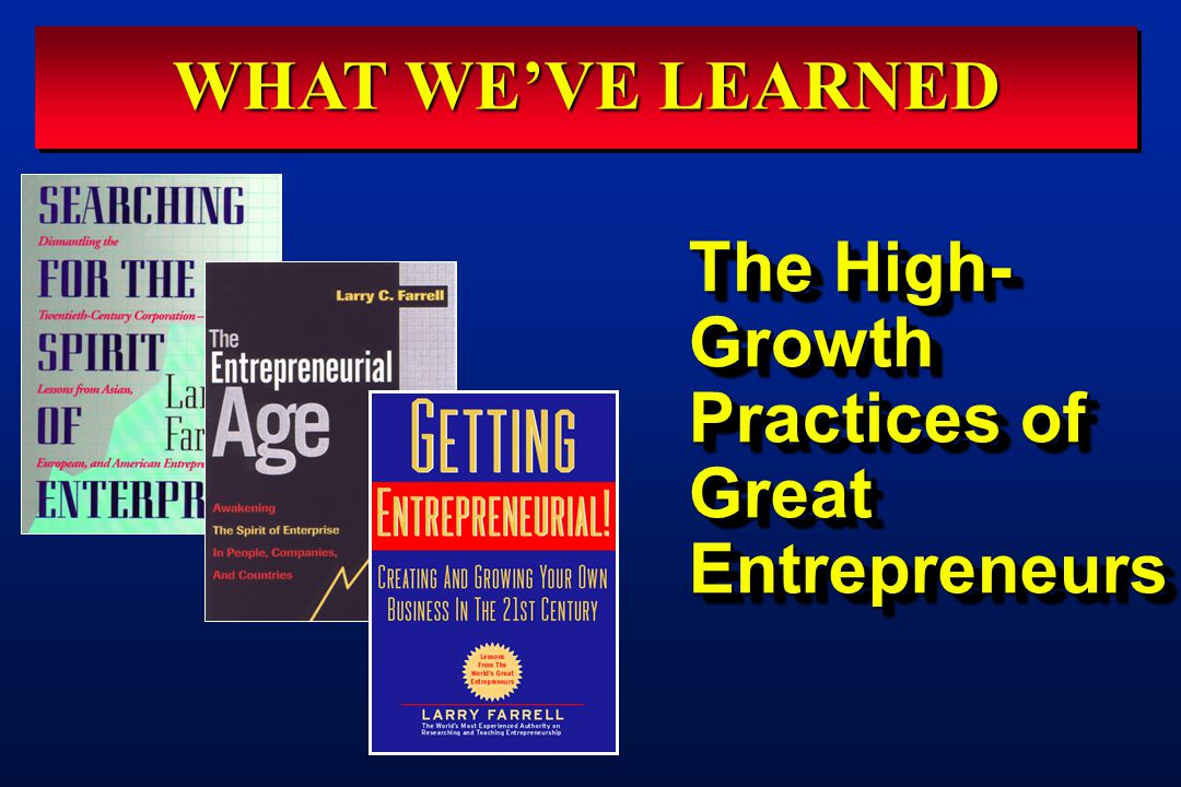 The High- Growth Practices of Great Entrepreneurs WHAT WE'VE LEARNED
