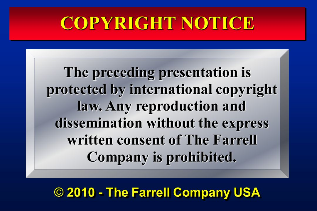 COPYRIGHT NOTICE 2010 - The Farrell Company USA © 2010 - The Farrell Company USA The preceding presentation is protected by international copyright law.