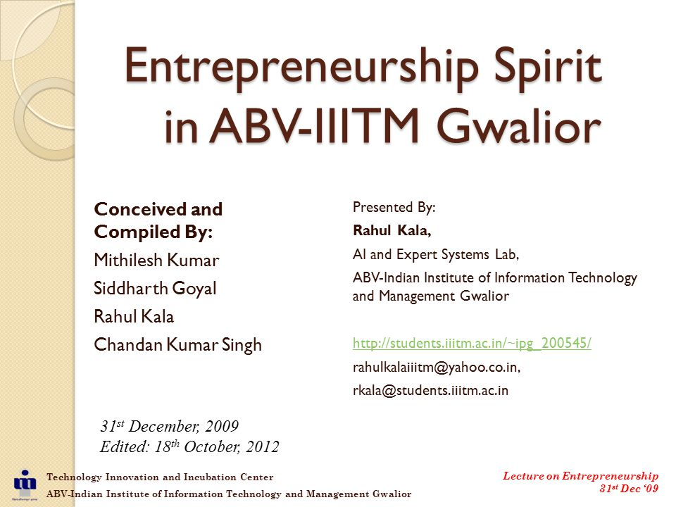 Technology Innovation and Incubation Center ABV-Indian Institute of Information Technology and Management Gwalior Lecture on Entrepreneurship 31 st Dec '09 Entrepreneurship Spirit in ABV-IIITM Gwalior Presented By: Rahul Kala, AI and Expert Systems Lab, ABV-Indian Institute of Information Technology and Management Gwalior http://students.iiitm.ac.in/~ipg_200545/ rahulkalaiiitm@yahoo.co.in, rkala@students.iiitm.ac.in Conceived and Compiled By: Mithilesh Kumar Siddharth Goyal Rahul Kala Chandan Kumar Singh 31 st December, 2009 Edited: 18 th October, 2012