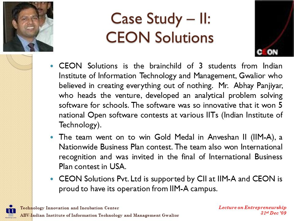 Technology Innovation and Incubation Center ABV-Indian Institute of Information Technology and Management Gwalior Lecture on Entrepreneurship 31 st Dec '09 Case Study – II: CEON Solutions CEON Solutions is the brainchild of 3 students from Indian Institute of Information Technology and Management, Gwalior who believed in creating everything out of nothing.