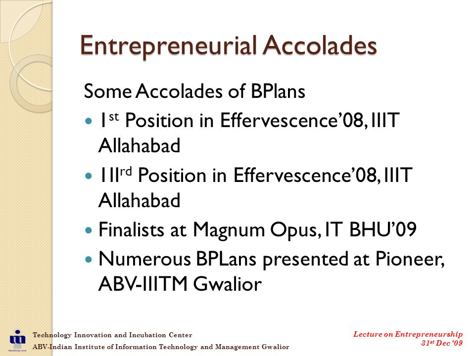 Technology Innovation and Incubation Center ABV-Indian Institute of Information Technology and Management Gwalior Lecture on Entrepreneurship 31 st Dec '09 Entrepreneurial Accolades Some Accolades of BPlans 1 st Position in Effervescence'08, IIIT Allahabad 1II rd Position in Effervescence'08, IIIT Allahabad Finalists at Magnum Opus, IT BHU'09 Numerous BPLans presented at Pioneer, ABV-IIITM Gwalior