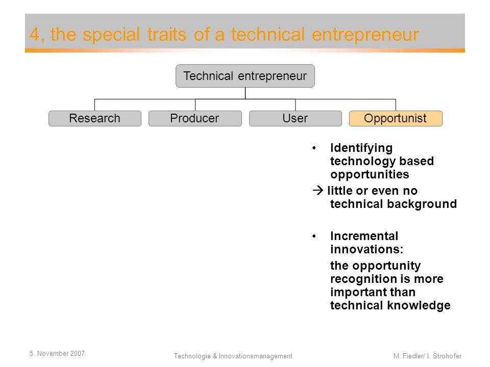 5. November 2007 Technologie & Innovationsmanagement M. Fiedler/ I. Strohofer 4, the special traits of a technical entrepreneur Identifying technology