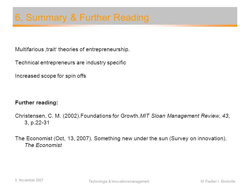 5. November 2007 Technologie & Innovationsmanagement M. Fiedler/ I. Strohofer 6, Summary & Further Reading Multifarious 'trait' theories of entreprene