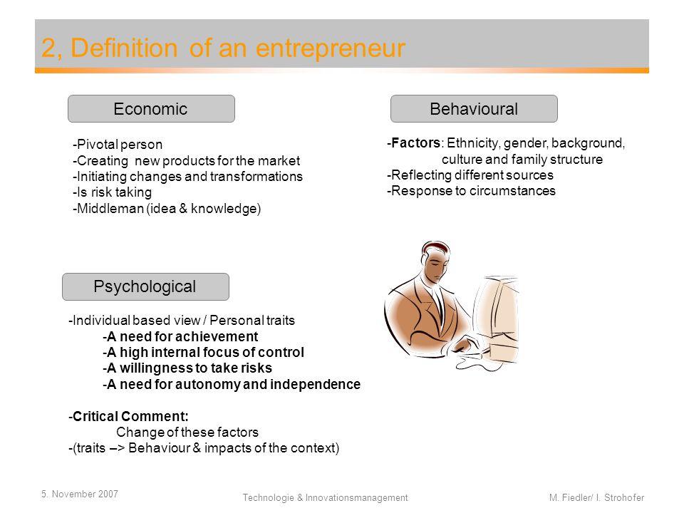 5. November 2007 Technologie & Innovationsmanagement M. Fiedler/ I. Strohofer 2, Definition of an entrepreneur Economic Psychological Behavioural -Piv
