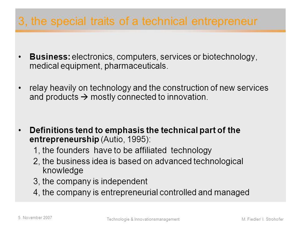 5. November 2007 Technologie & Innovationsmanagement M. Fiedler/ I. Strohofer 3, the special traits of a technical entrepreneur Business: electronics,