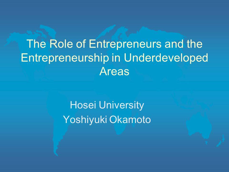 The Role of Entrepreneurs and the Entrepreneurship in Underdeveloped Areas Hosei University Yoshiyuki Okamoto