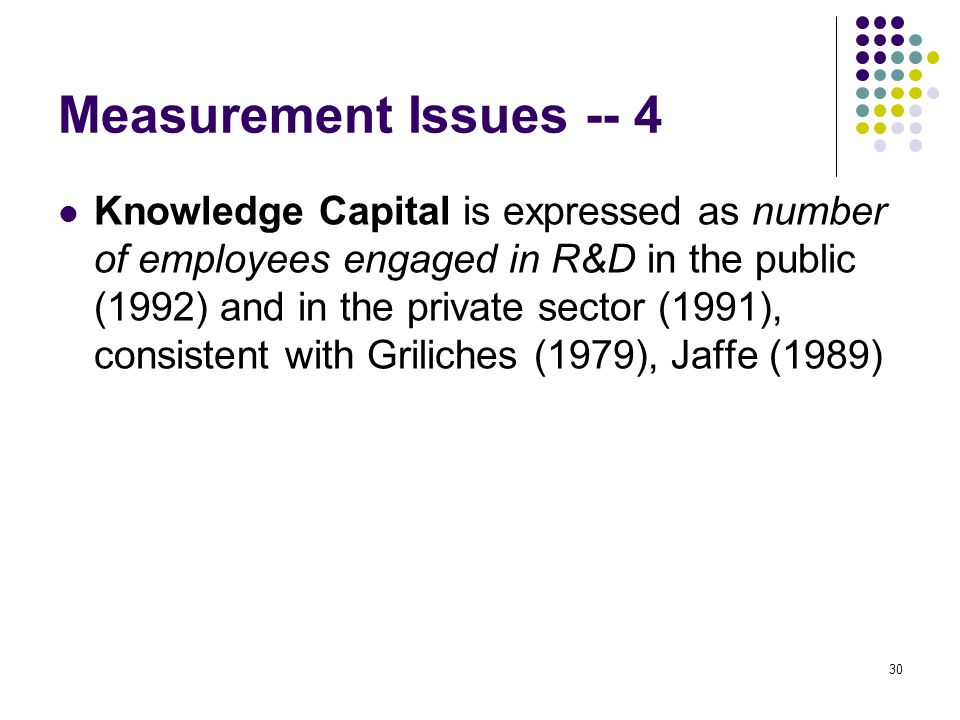 30 Measurement Issues -- 4 Knowledge Capital is expressed as number of employees engaged in R&D in the public (1992) and in the private sector (1991), consistent with Griliches (1979), Jaffe (1989)