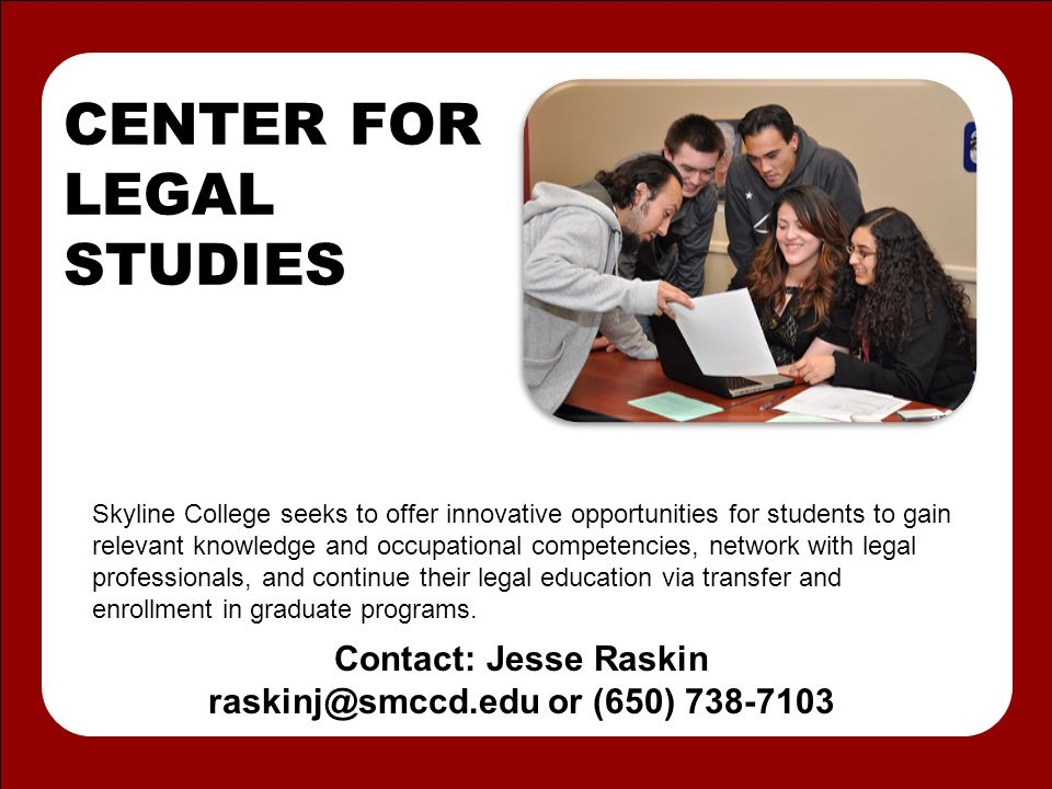 CENTER FOR LEGAL STUDIES Skyline College seeks to offer innovative opportunities for students to gain relevant knowledge and occupational competencies, network with legal professionals, and continue their legal education via transfer and enrollment in graduate programs.