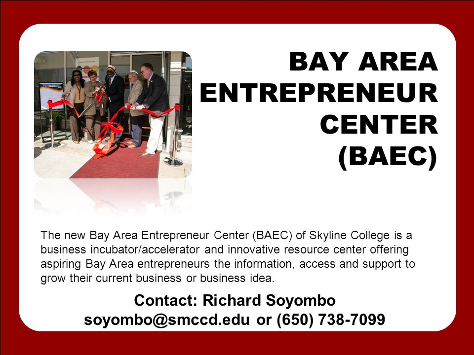 BAY AREA ENTREPRENEUR CENTER (BAEC) The new Bay Area Entrepreneur Center (BAEC) of Skyline College is a business incubator/accelerator and innovative resource center offering aspiring Bay Area entrepreneurs the information, access and support to grow their current business or business idea.