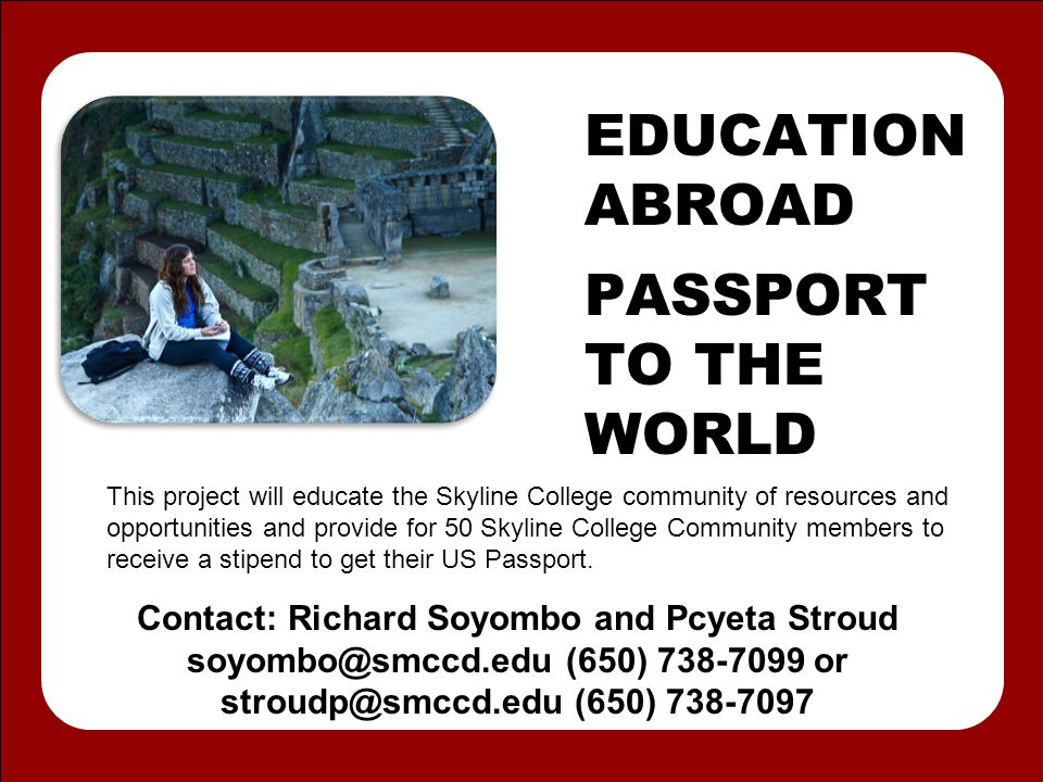 EDUCATION ABROAD PASSPORT TO THE WORLD This project will educate the Skyline College community of resources and opportunities and provide for 50 Skyline College Community members to receive a stipend to get their US Passport.