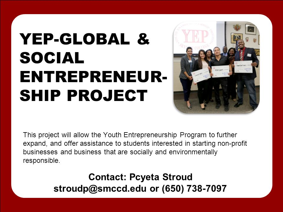 YEP-GLOBAL & SOCIAL ENTREPRENEUR- SHIP PROJECT This project will allow the Youth Entrepreneurship Program to further expand, and offer assistance to students interested in starting non-profit businesses and business that are socially and environmentally responsible.